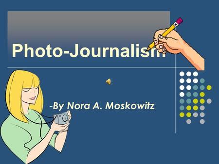 Photo-Journalism - By Nora A. Moskowitz. Type of Work, Duties and Responsibilities Taking photographs of current news Collecting data from various news.