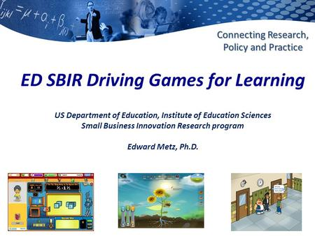 Ies.ed.gov Connecting Research, Policy and Practice ED SBIR Driving Games for Learning US Department of Education, Institute of Education Sciences Small.