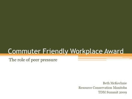 Commuter Friendly Workplace Award The role of peer pressure Beth McKechnie Resource Conservation Manitoba TDM Summit 2009.