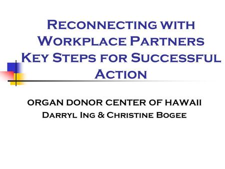 Reconnecting with Workplace Partners Key Steps for Successful Action ORGAN DONOR CENTER OF HAWAII Darryl Ing & Christine Bogee.