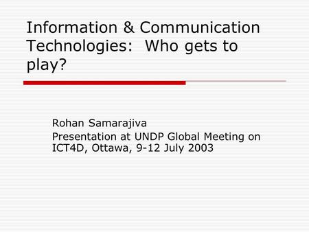 Information & Communication Technologies: Who gets to play? Rohan Samarajiva Presentation at UNDP Global Meeting on ICT4D, Ottawa, 9-12 July 2003.