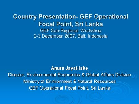 Country Presentation- GEF Operational Focal Point, Sri Lanka GEF Sub-Regional Workshop 2-3 December 2007, Bali, Indonesia Anura Jayatilake Director, Environmental.