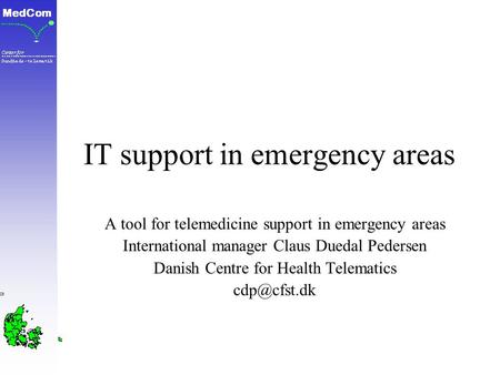IT support in emergency areas A tool for telemedicine support in emergency areas International manager Claus Duedal Pedersen Danish Centre for Health Telematics.