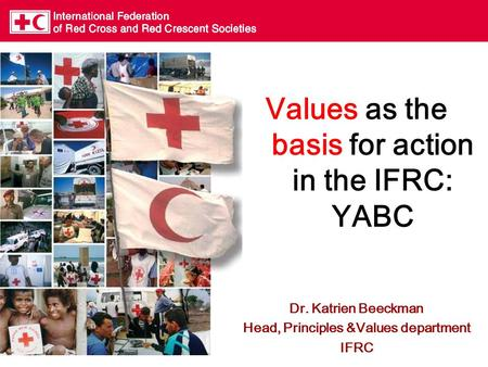 Values as the basis for action in the IFRC: YABC Dr. Katrien Beeckman Head, Principles &Values department IFRC.