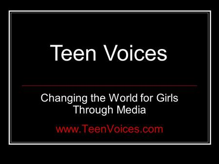 Changing the World for Girls Through Media www.TeenVoices.com Teen Voices.