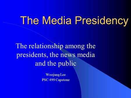 The Media Presidency The relationship among the presidents, the news media and the public Woojung Lee PSC 499 Capstone.