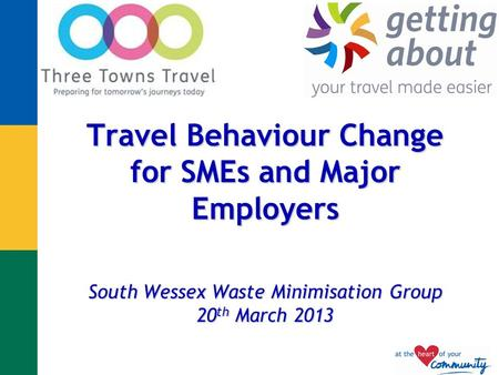 Travel Behaviour Change for SMEs and Major Employers South Wessex Waste Minimisation Group 20 th March 2013.
