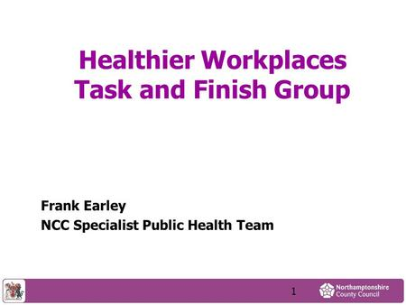Healthier Workplaces Task and Finish Group Frank Earley NCC Specialist Public Health Team 1.