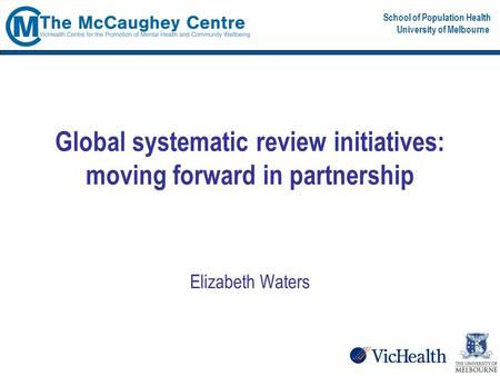 School of Population Health University of Melbourne Global systematic review initiatives: moving forward in partnership Elizabeth Waters.