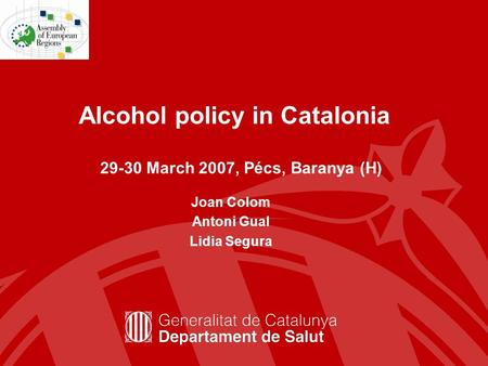 Alcohol policy in Catalonia Joan Colom Antoni Gual Lidia Segura 29-30 March 2007, Pécs, Baranya (H)