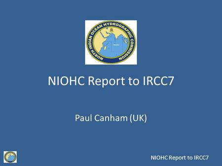 NIOHC Report to IRCC7 Paul Canham (UK). 15 th Meeting Chair: Rear Admiral Tom Karsten (UK) Vice Chair: Captain Mir Imadadul Haque, (Bangladesh) Members: