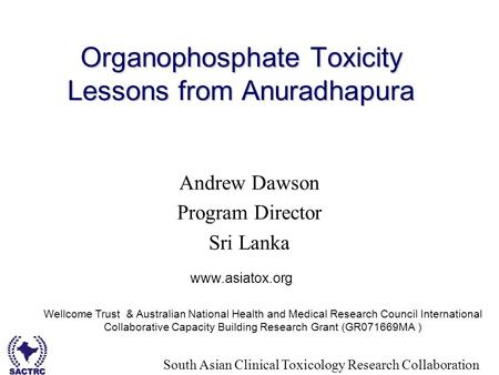 South Asian Clinical Toxicology Research Collaboration Organophosphate Toxicity Lessons from Anuradhapura Andrew Dawson Program Director Sri Lanka www.asiatox.org.