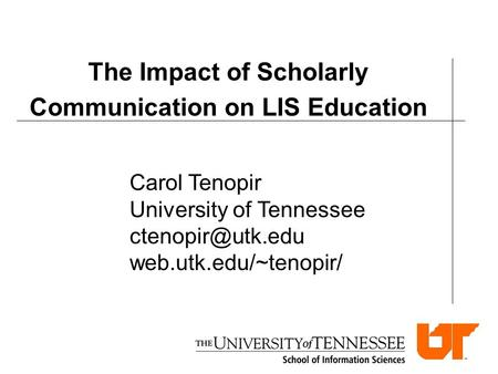 The Impact of Scholarly Communication on LIS Education Carol Tenopir University of Tennessee web.utk.edu/~tenopir/