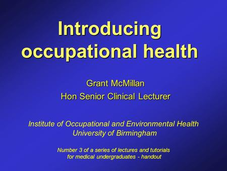 Introducing occupational health Grant McMillan Hon Senior Clinical Lecturer Institute of Occupational and Environmental Health University of Birmingham.