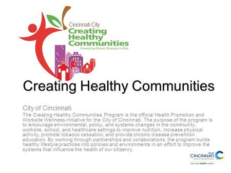Creating Healthy Communities City of Cincinnati The Creating Healthy Communities Program is the official Health Promotion and Worksite Wellness initiative.