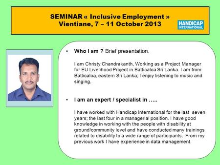SEMINAR « Inclusive Employment » Vientiane, 7 – 11 October 2013 Who I am ?Who I am ? Brief presentation. I am Christy Chandrakanth, Working as a Project.