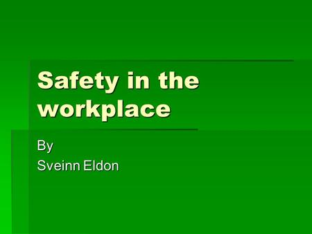 Safety in the workplace By Sveinn Eldon. Work Safety  The right to a safe workplace  The obligation of employers to provide a workplace free of recognized.