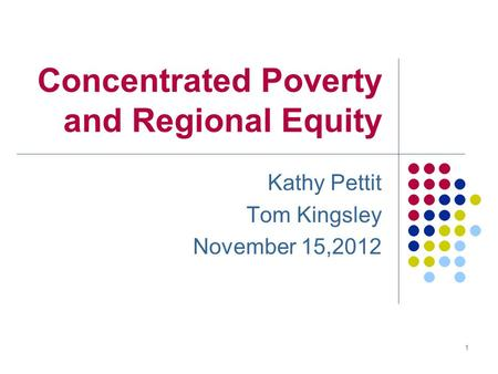 Concentrated Poverty and Regional Equity Kathy Pettit Tom Kingsley November 15,2012 1.