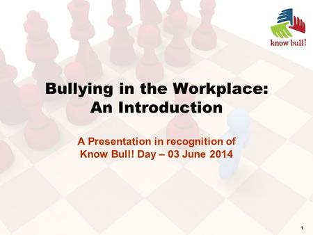 Bullying in the Workplace: An Introduction A Presentation in recognition of Know Bull! Day – 03 June 2014 1.