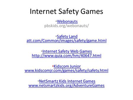 Internet Safety Games Webonauts pbskids.org/webonauts/ Webonauts Safety Land att.com/Common/images/safety/game.html Safety Land att.com/Common/images/safety/game.html.