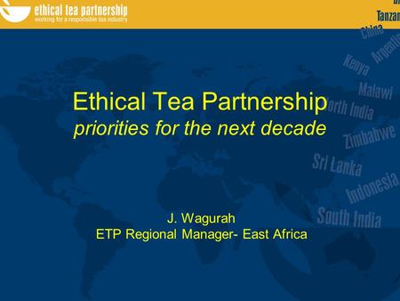 Ethical Tea Partnership priorities for the next decade J. Wagurah ETP Regional Manager- East Africa.