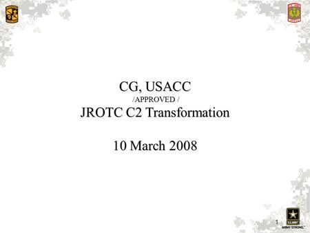 1 CG, USACC /APPROVED / /APPROVED / JROTC C2 Transformation 10 March 2008.