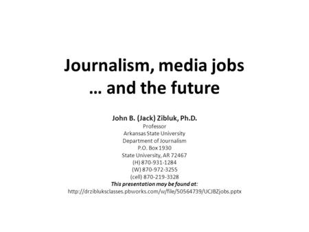 Journalism, media jobs … and the future John B. (Jack) Zibluk, Ph.D. Professor Arkansas State University Department of Journalism P.O. Box 1930 State University,