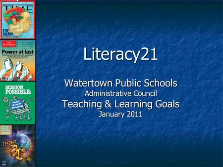 Literacy21 Watertown Public Schools Administrative Council Teaching & Learning Goals January 2011.