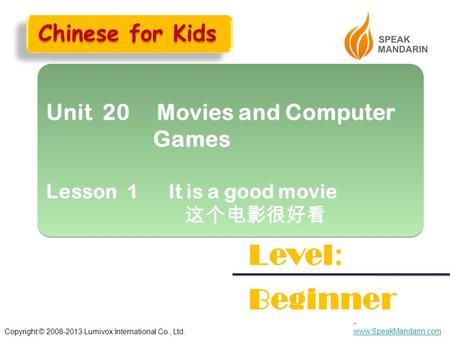 Copyright © 2008-2013 Lumivox International Co., Ltd.. www.SpeakMandarin.com www.SpeakMandarin.com Unit 20 Movies and Computer Games Lesson 1 It is a good.