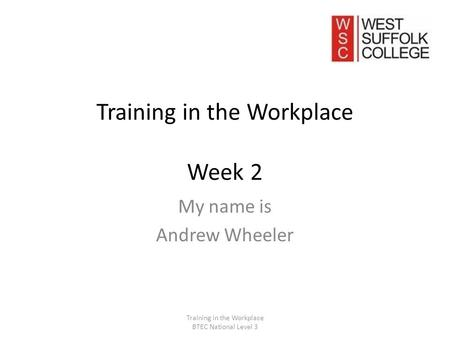 Training in the Workplace Week 2 My name is Andrew Wheeler Training in the Workplace BTEC National Level 3.