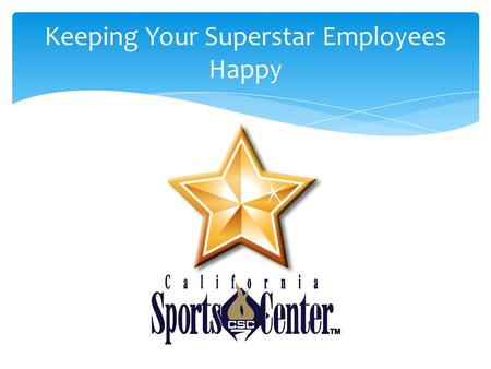 Keeping Your Superstar Employees Happy. Identifying *Star* Employees  Consistently perform better than what is expected  Anxious to advance within the.