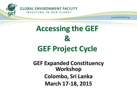 Accessing the GEF & GEF Project Cycle GEF Expanded Constituency Workshop Colombo, Sri Lanka March 17-18, 2015.