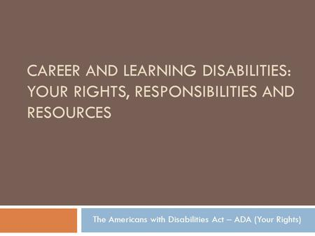 CAREER AND LEARNING DISABILITIES: YOUR RIGHTS, RESPONSIBILITIES AND RESOURCES The Americans with Disabilities Act – ADA (Your Rights)