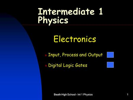 Beath High School - Int 1 Physics1 Intermediate 1 Physics Electronics Input, Process and Output Digital Logic Gates.