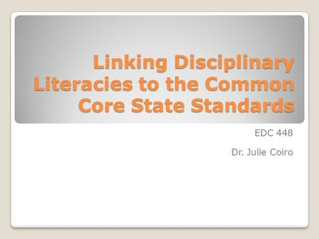 Linking Disciplinary Literacies to the Common Core State Standards EDC 448 Dr. Julie Coiro.