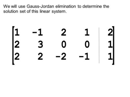 We will use Gauss-Jordan elimination to determine the solution set of this linear system.