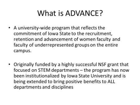 What is ADVANCE? A university-wide program that reflects the commitment of Iowa State to the recruitment, retention and advancement of women faculty and.