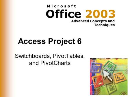 Office 2003 Advanced Concepts and Techniques M i c r o s o f t Access Project 6 Switchboards, PivotTables, and PivotCharts.