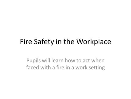 Fire Safety in the Workplace Pupils will learn how to act when faced with a fire in a work setting.