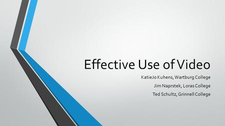 Effective Use of Video KatieJo Kuhens, Wartburg College Jim Naprstek, Loras College Ted Schultz, Grinnell College.