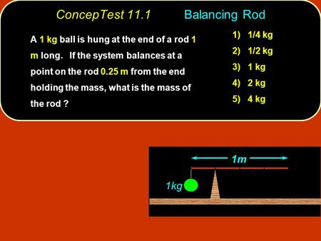 ConcepTest 11.1Balancing Rod 1kg 1m A 1 kg ball is hung at the end of a rod 1 m long. If the system balances at a point on the rod 0.25 m from the end.