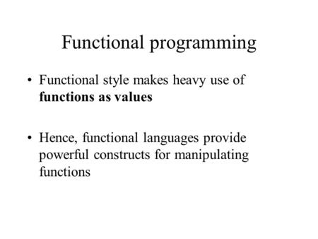 Functional programming Functional style makes heavy use of functions as values Hence, functional languages provide powerful constructs for manipulating.