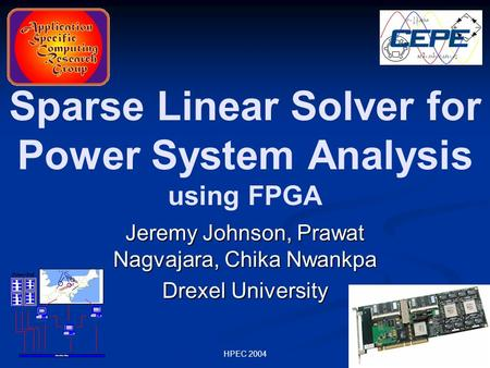 HPEC 2004 Sparse Linear Solver for Power System Analysis using FPGA Jeremy Johnson, Prawat Nagvajara, Chika Nwankpa Drexel University.
