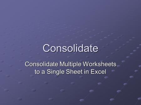 Consolidate Consolidate Multiple Worksheets to a Single Sheet in Excel.