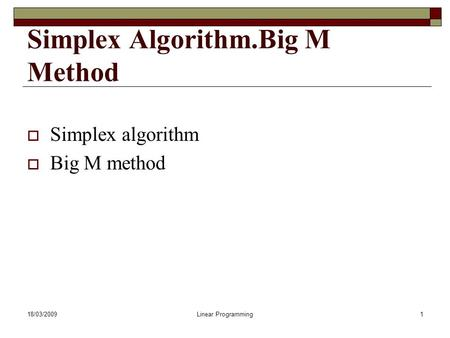 18/03/2009Linear Programming1 Simplex Algorithm.Big M Method  Simplex algorithm  Big M method.