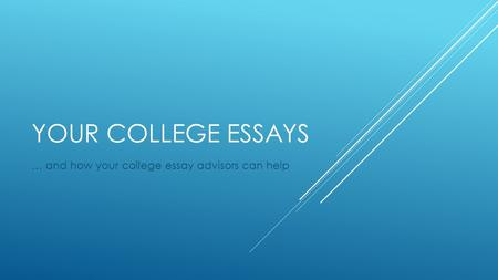 YOUR COLLEGE ESSAYS … and how your college essay advisors can help.