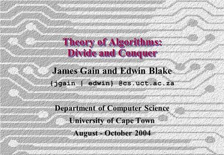 Theory of Algorithms: Divide and Conquer James Gain and Edwin Blake {jgain | Department of Computer Science University of Cape Town.