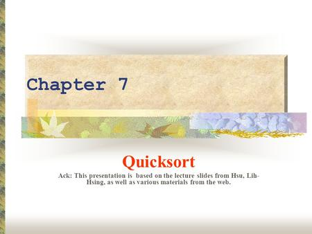 Chapter 7 Quicksort Ack: This presentation is based on the lecture slides from Hsu, Lih- Hsing, as well as various materials from the web.
