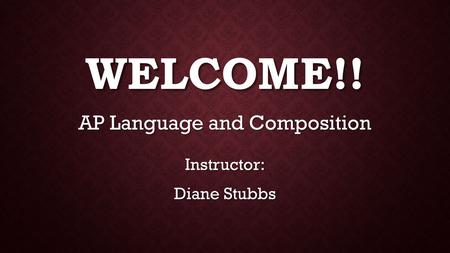 WELCOME!! AP Language and Composition Instructor: Diane Stubbs.
