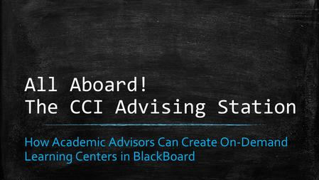 All Aboard! The CCI Advising Station How Academic Advisors Can Create On-Demand Learning Centers in BlackBoard.